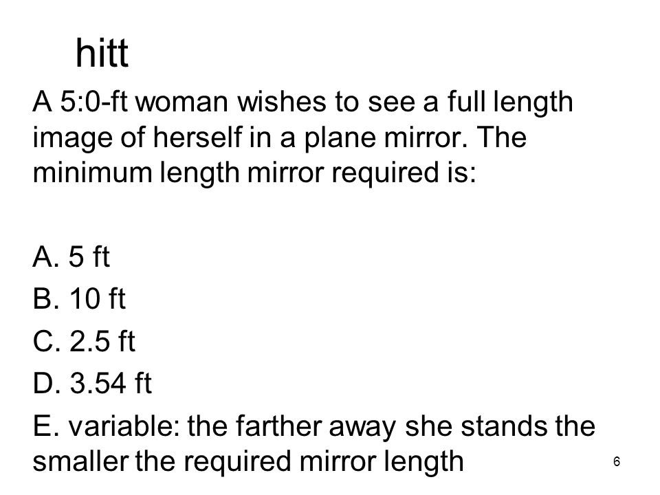hitt A 5:0-ft woman wishes to see a full length image of herself in a plane mirror. The minimum length mirror required is: A. 5 ft B. 10 ft C. 2.5 ft