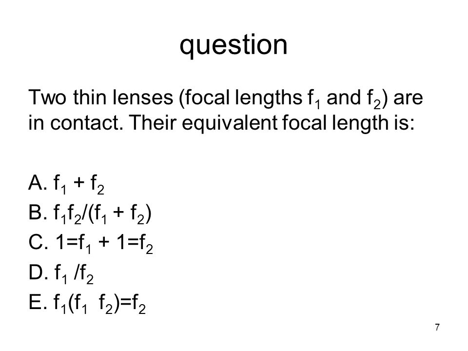 question Two thin lenses (focal lengths f 1 and f 2 ) are in contact. Their equivalent focal length is: A. f 1 + f 2 B. f 1 f 2 /(f 1 + f 2 ) C. 1=f 1