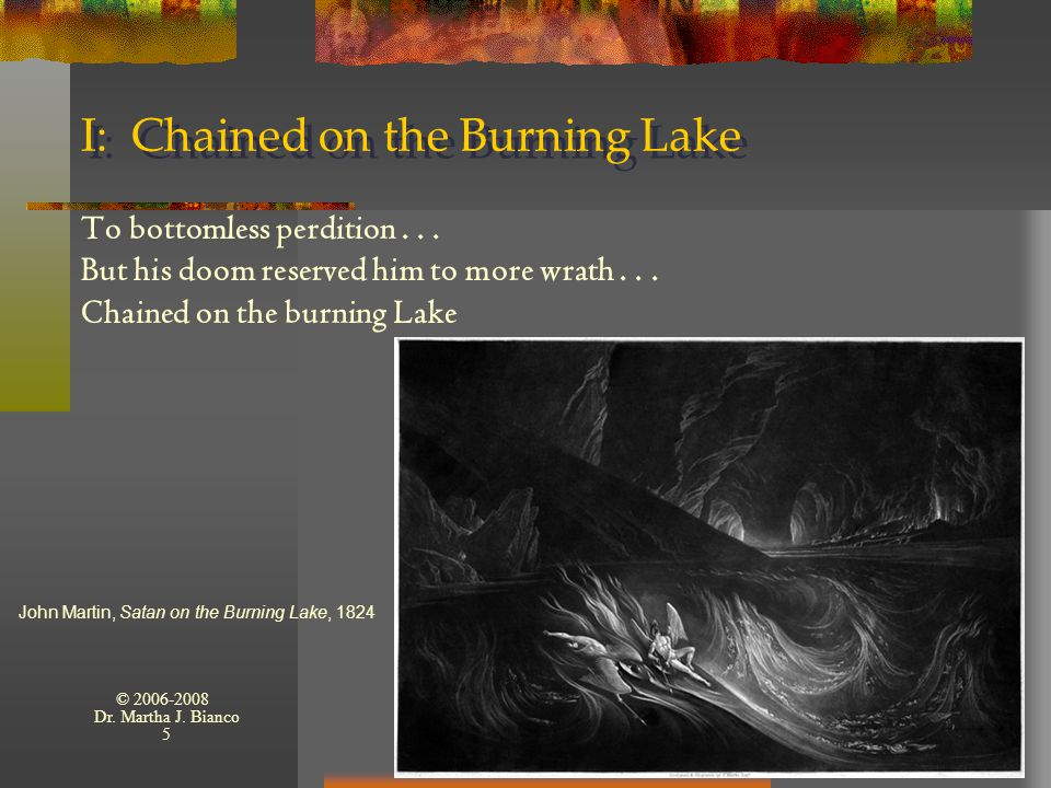 © 2006-2008 Dr. Martha J. Bianco 5 I: Chained on the Burning Lake To bottomless perdition... But his doom reserved him to more wrath... Chained on the