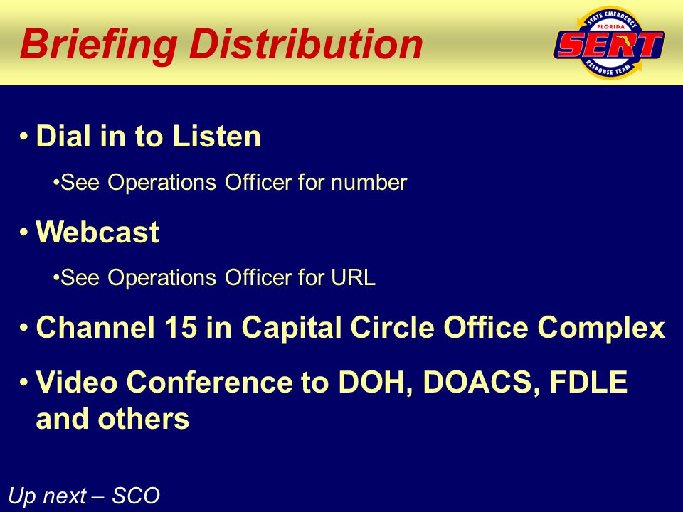 Briefing Distribution Dial in to Listen See Operations Officer for number Webcast See Operations Officer for URL Channel 15 in Capital Circle Office Complex Video Conference to DOH, DOACS, FDLE and others Up next – SCO