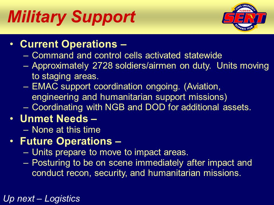 Up next – Logistics Military Support Current Operations – –Command and control cells activated statewide –Approximately 2728 soldiers/airmen on duty.