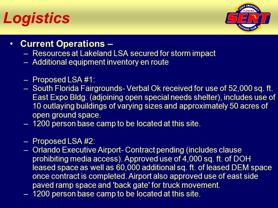 Current Operations – –Resources at Lakeland LSA secured for storm impact –Additional equipment inventory en route –Proposed LSA #1: –South Florida Fairgrounds- Verbal Ok received for use of 52,000 sq.