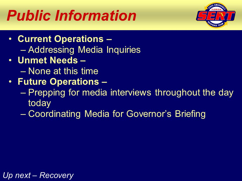 Public Information Current Operations – –Addressing Media Inquiries Unmet Needs – –None at this time Future Operations – –Prepping for media interviews throughout the day today –Coordinating Media for Governor's Briefing