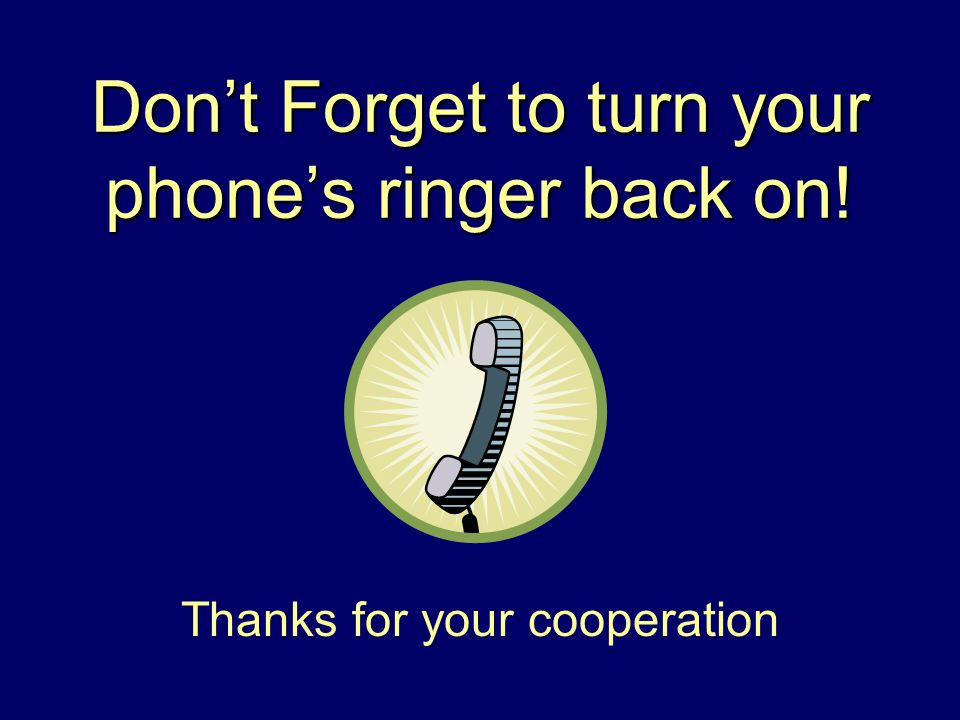 Don't Forget to turn your phone's ringer back on! Thanks for your cooperation