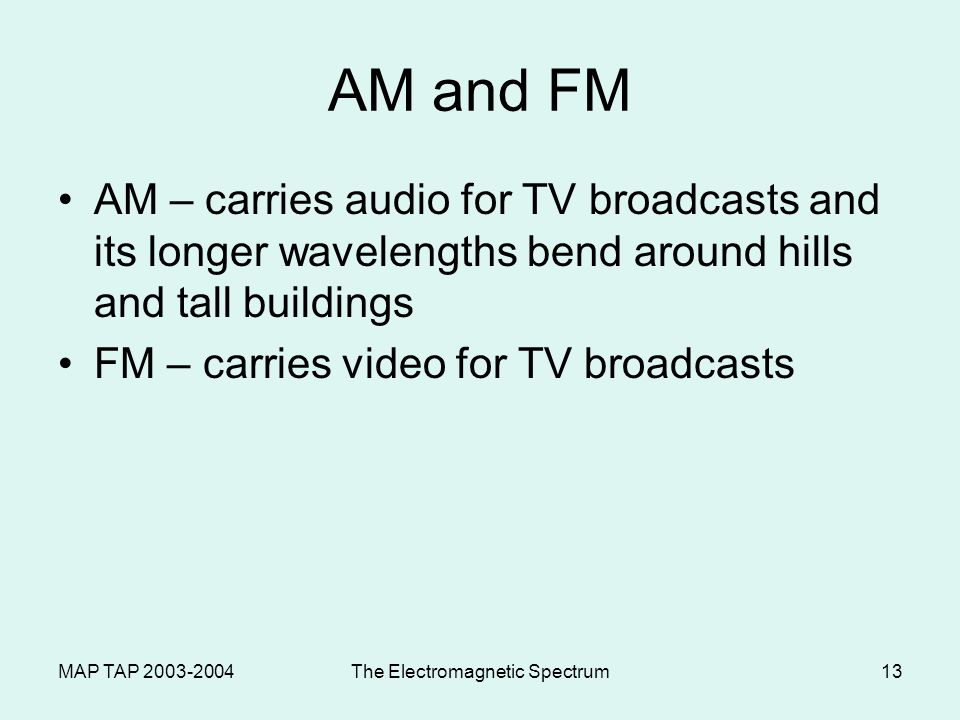 MAP TAP 2003-2004The Electromagnetic Spectrum12 Modulating Radio Waves Modulation – variation of amplitude or frequency when waves are broadcast AM –