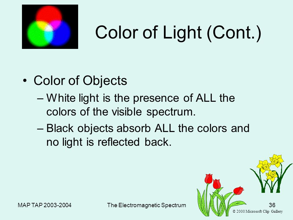 MAP TAP 2003-2004The Electromagnetic Spectrum35 Color of Light Transparent Objects: –Light transmitted because of no scattering –Color transmitted is