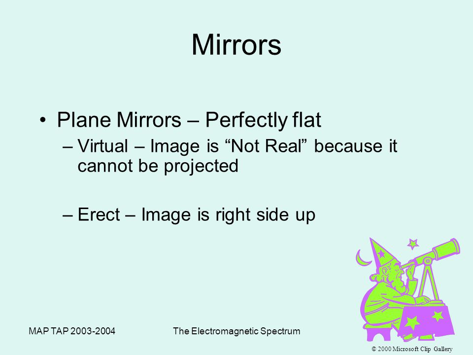 MAP TAP 2003-2004The Electromagnetic Spectrum45 Mirrors –Optical Axis – Base line through the center of a mirror or lens –Focal Point – Point where reflected or refracted rays meet & image is formed –Focal Length – Distance between center of mirror/lens and focal point © 2000 Microsoft Clip Gallery