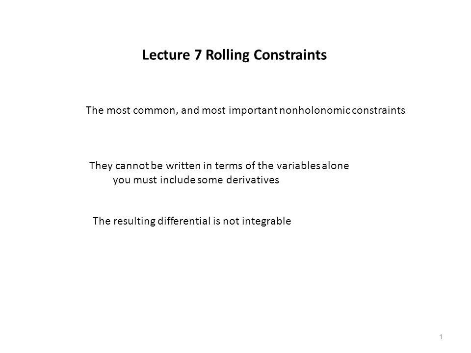 Lecture 7 Rolling Constraints The most common, and most important nonholonomic constraints They cannot be written in terms of the variables alone you must include some derivatives The resulting differential is not integrable 1