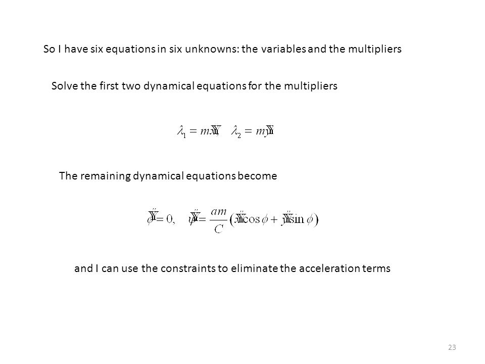 23 So I have six equations in six unknowns: the variables and the multipliers Solve the first two dynamical equations for the multipliers The remaining dynamical equations become and I can use the constraints to eliminate the acceleration terms