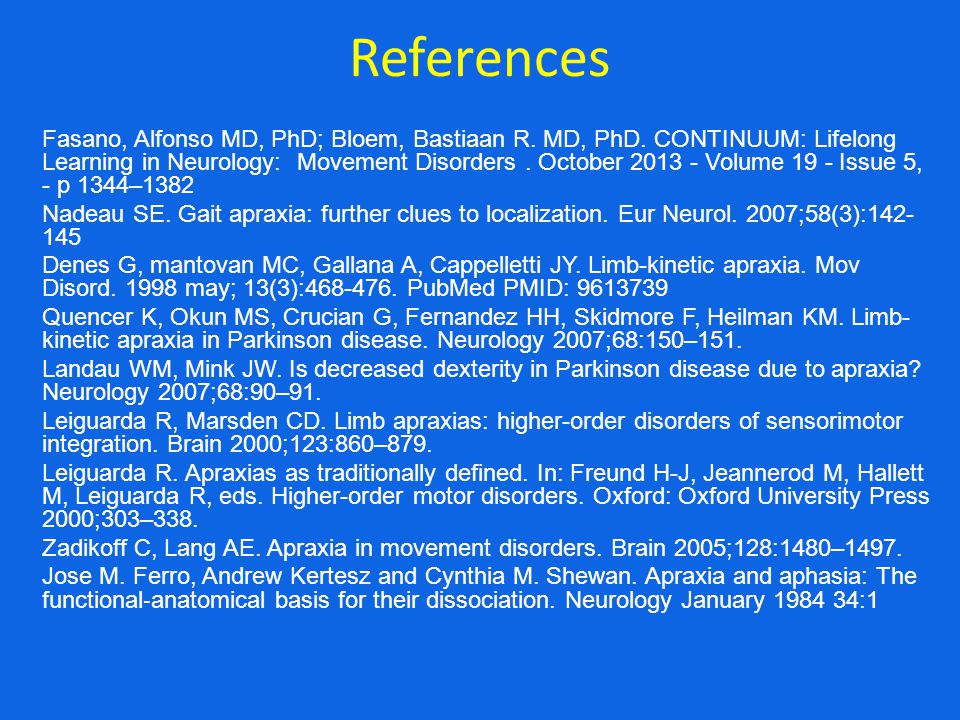 References Fasano, Alfonso MD, PhD; Bloem, Bastiaan R. MD, PhD. CONTINUUM: Lifelong Learning in Neurology: Movement Disorders. October 2013 - Volume 1