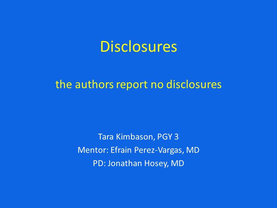 Disclosures the authors report no disclosures Tara Kimbason, PGY 3 Mentor: Efrain Perez-Vargas, MD PD: Jonathan Hosey, MD