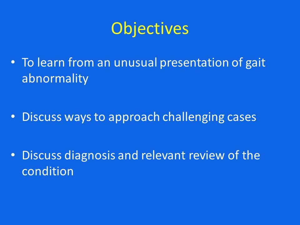 Objectives To learn from an unusual presentation of gait abnormality Discuss ways to approach challenging cases Discuss diagnosis and relevant review
