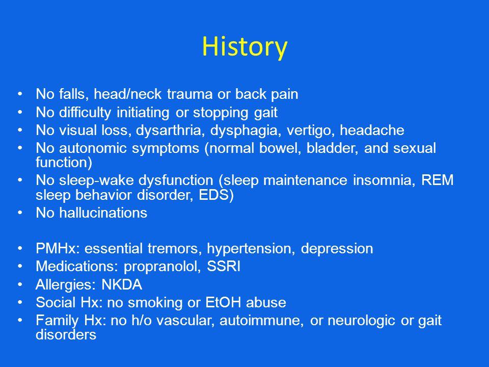 History No falls, head/neck trauma or back pain No difficulty initiating or stopping gait No visual loss, dysarthria, dysphagia, vertigo, headache No