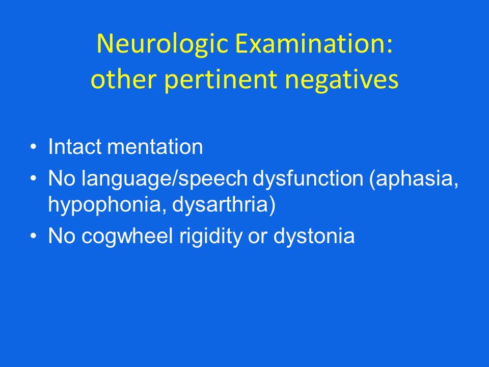 Neurologic Examination: other pertinent negatives Intact mentation No language/speech dysfunction (aphasia, hypophonia, dysarthria) No cogwheel rigidi