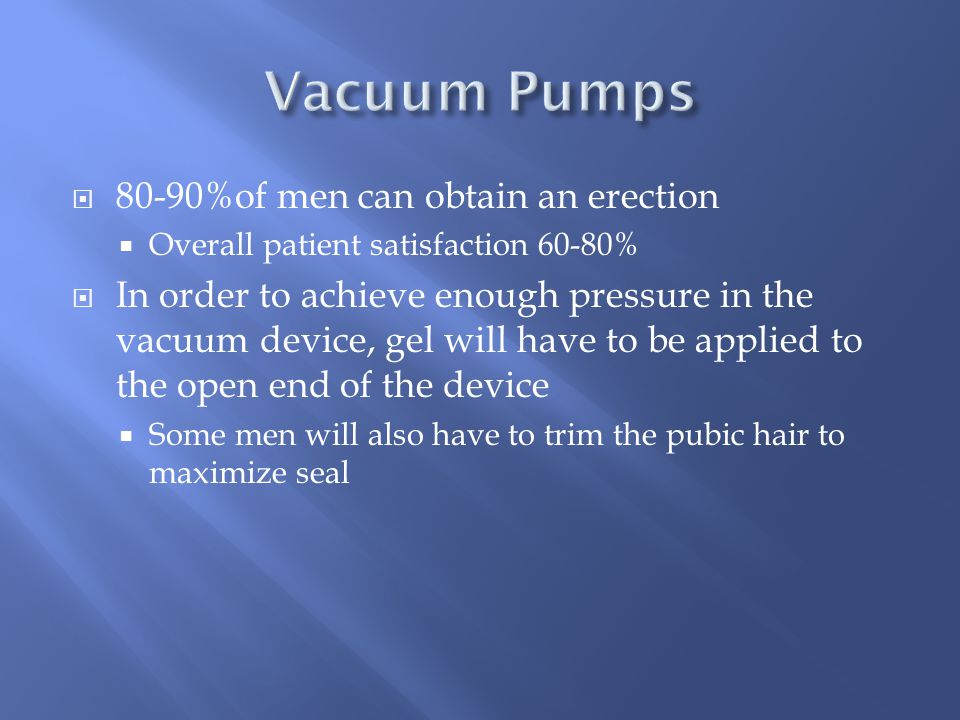 80-90%of men can obtain an erection  Overall patient satisfaction 60-80%  In order to achieve enough pressure in the vacuum device, gel will have