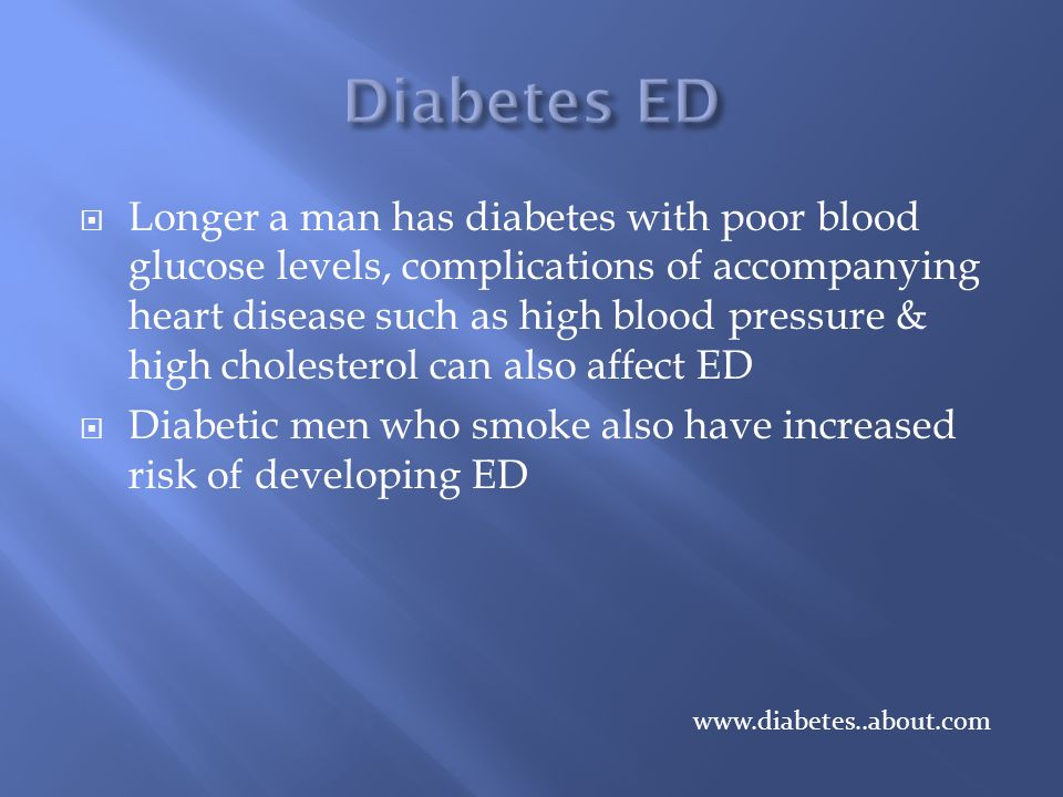  Longer a man has diabetes with poor blood glucose levels, complications of accompanying heart disease such as high blood pressure & high cholesterol