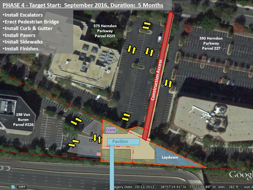 PHASE 4 - Target Start: September 2016, Duration: 5 Months Install Escalators Erect Pedestrian Bridge Install Curb & Gutter Install Pavers Install Sidewalks Install Finishes Crane Pavilion 198 Van Buren Parcel #226 575 Herndon Parkway Parcel #225 593 Herndon Parkway Parcel 227 Construction Access Laydown