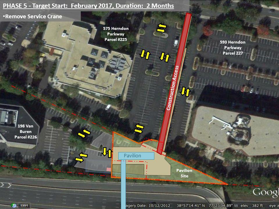 PHASE 5 - Target Start: February 2017, Duration: 2 Months Remove Service Crane Pavilion 198 Van Buren Parcel #226 575 Herndon Parkway Parcel #225 593 Herndon Parkway Parcel 227 Pavilion Site Construction Access