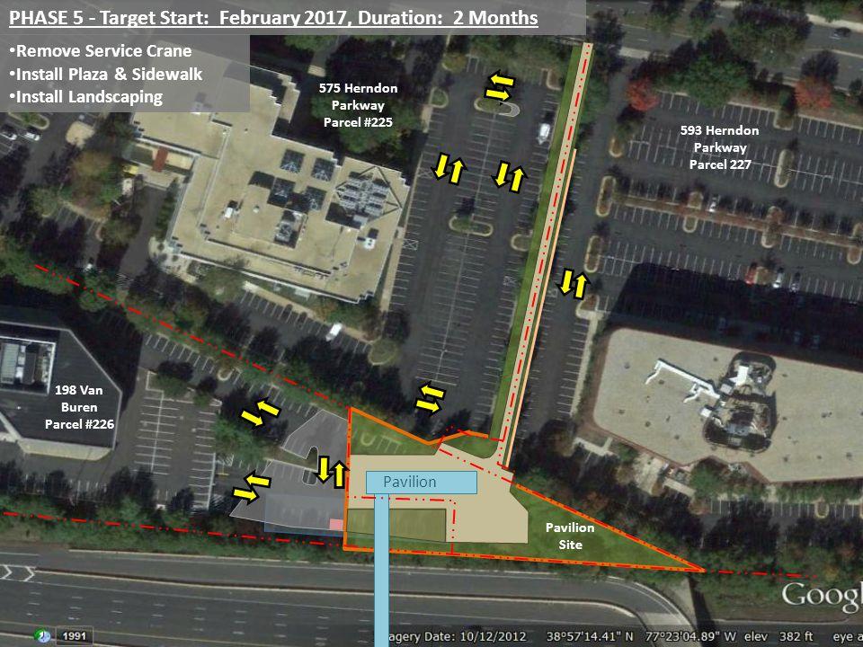 PHASE 5 - Target Start: February 2017, Duration: 2 Months Remove Service Crane Install Plaza & Sidewalk Install Landscaping Pavilion 198 Van Buren Parcel #226 575 Herndon Parkway Parcel #225 593 Herndon Parkway Parcel 227 Pavilion Site