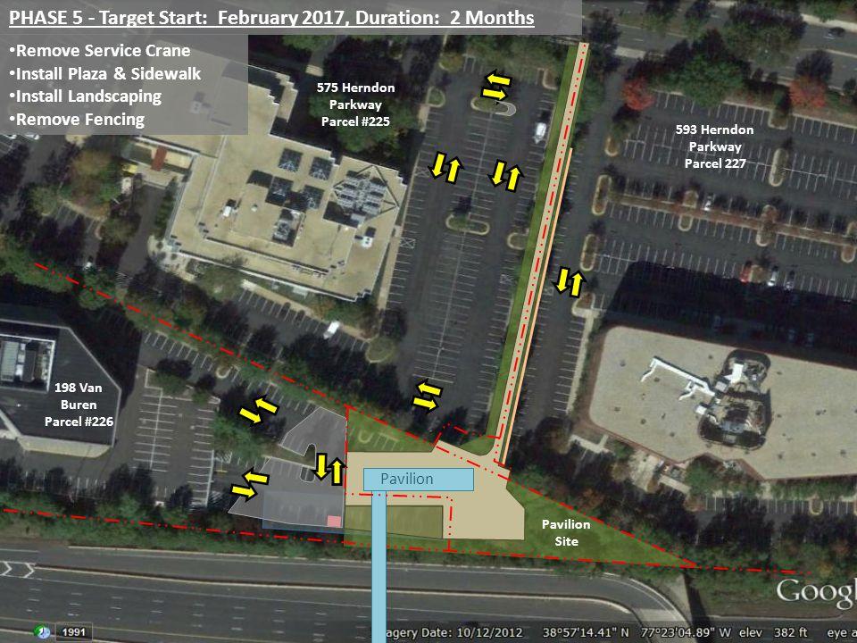 PHASE 5 - Target Start: February 2017, Duration: 2 Months Remove Service Crane Install Plaza & Sidewalk Install Landscaping Remove Fencing Pavilion 198 Van Buren Parcel #226 575 Herndon Parkway Parcel #225 593 Herndon Parkway Parcel 227 Pavilion Site