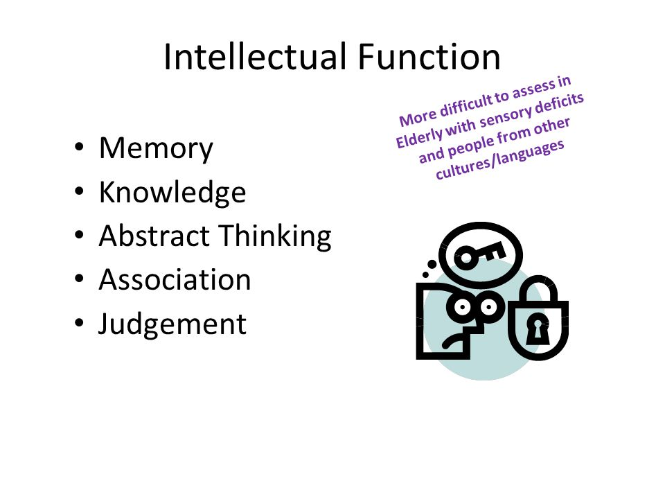 Intellectual Function Memory Knowledge Abstract Thinking Association Judgement More difficult to assess in Elderly with sensory deficits and people from other cultures/languages