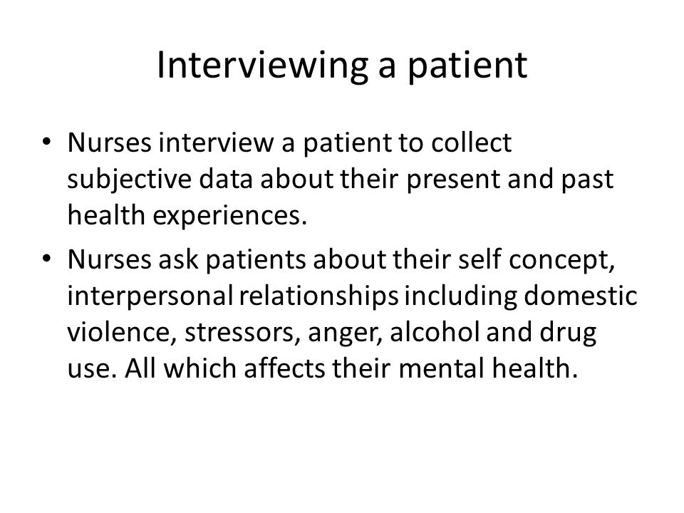 Interviewing a patient Nurses interview a patient to collect subjective data about their present and past health experiences. Nurses ask patients abou