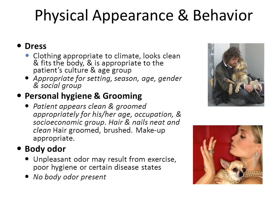 Dress Clothing appropriate to climate, looks clean & fits the body, & is appropriate to the patient's culture & age group Appropriate for setting, season, age, gender & social group Personal hygiene & Grooming Patient appears clean & groomed appropriately for his/her age, occupation, & socioeconomic group.