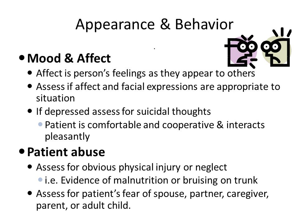 Appearance & Behavior. Mood & Affect Affect is person's feelings as they appear to others Assess if affect and facial expressions are appropriate to s