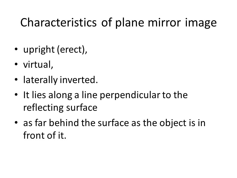 Characteristics of plane mirror image upright (erect), virtual, laterally inverted. It lies along a line perpendicular to the reflecting surface as fa