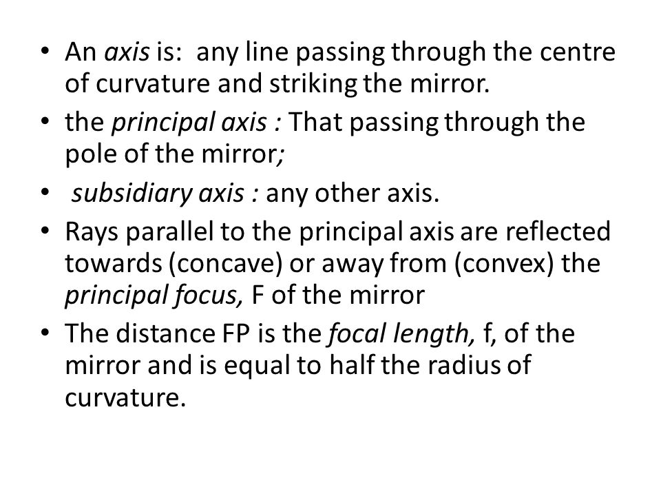 An axis is: any line passing through the centre of curvature and striking the mirror. the principal axis : That passing through the pole of the mirror