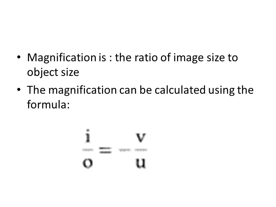 Magnification is : the ratio of image size to object size The magnification can be calculated using the formula: