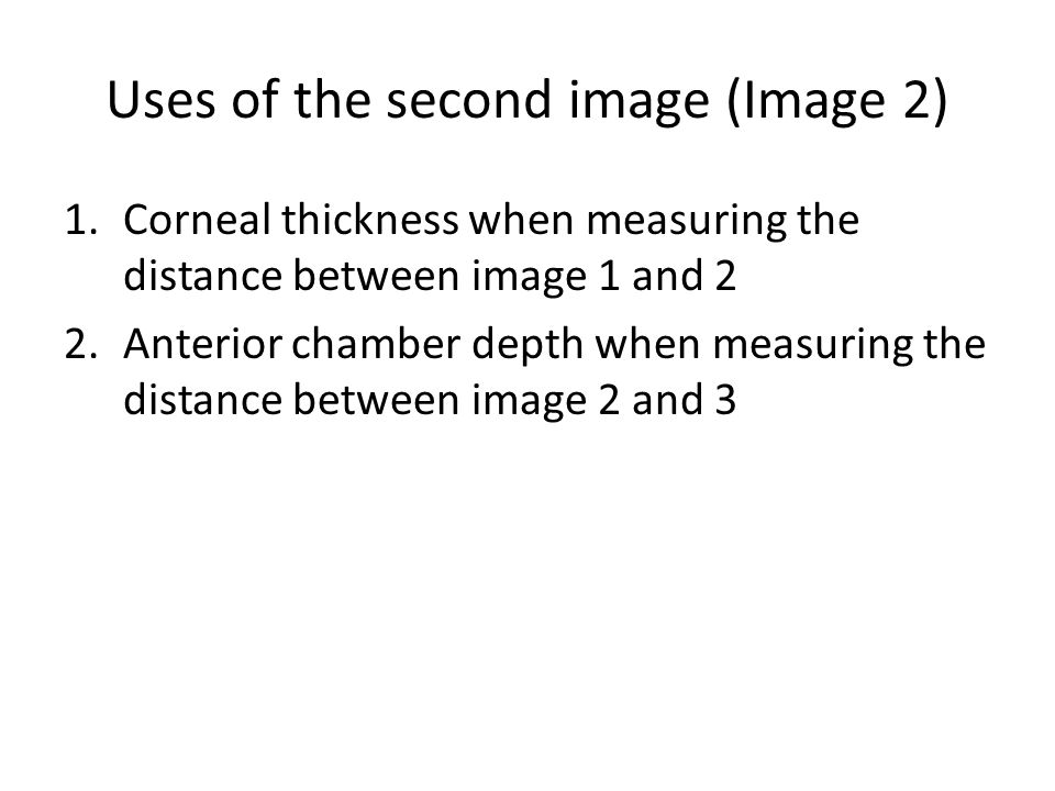 Uses of the second image (Image 2) 1.Corneal thickness when measuring the distance between image 1 and 2 2.Anterior chamber depth when measuring the d