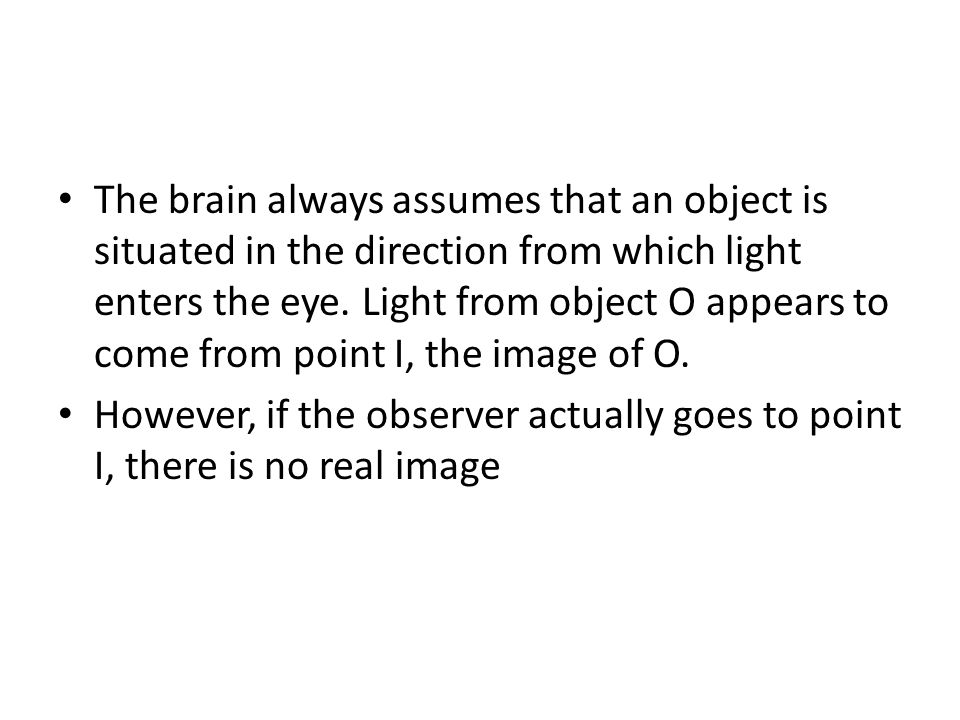 The brain always assumes that an object is situated in the direction from which light enters the eye. Light from object O appears to come from point I