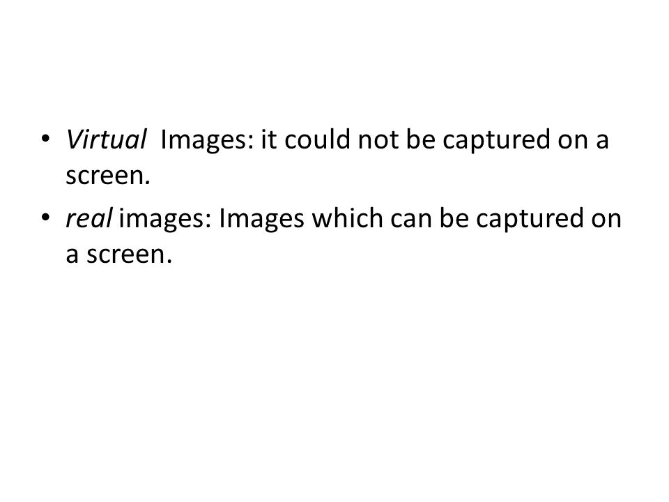 Virtual Images: it could not be captured on a screen. real images: Images which can be captured on a screen.