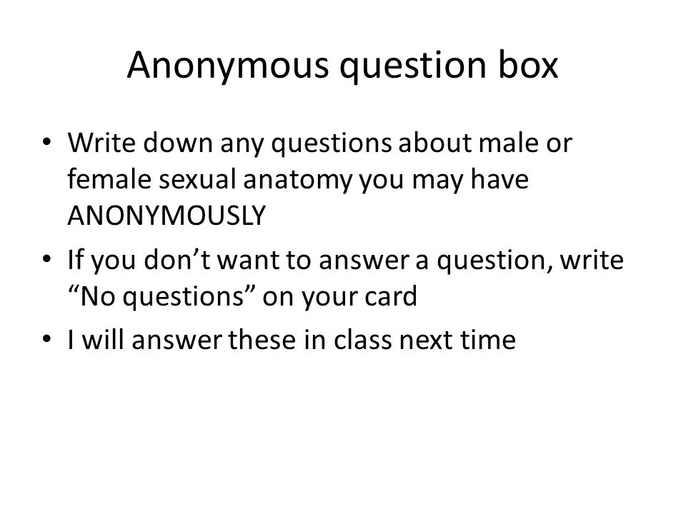 Anonymous question box Write down any questions about male or female sexual anatomy you may have ANONYMOUSLY If you don't want to answer a question, write No questions on your card I will answer these in class next time