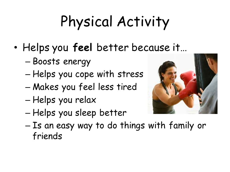 Physical Activity Helps you feel better because it… – Boosts energy – Helps you cope with stress – Makes you feel less tired – Helps you relax – Helps