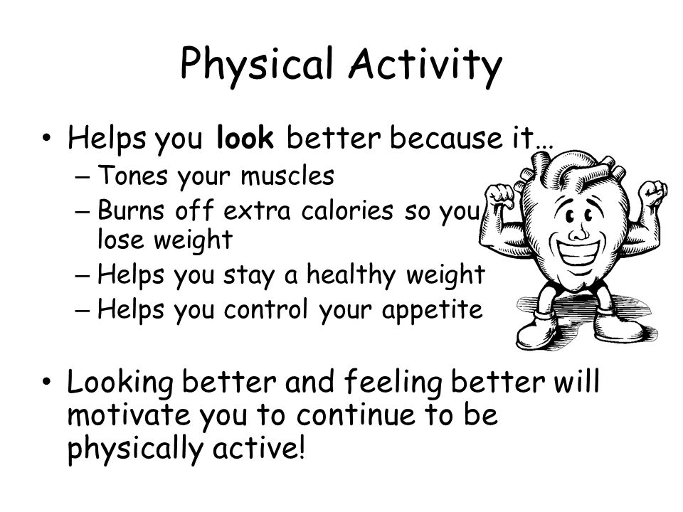 Physical Activity Helps you look better because it… – Tones your muscles – Burns off extra calories so you lose weight – Helps you stay a healthy weig