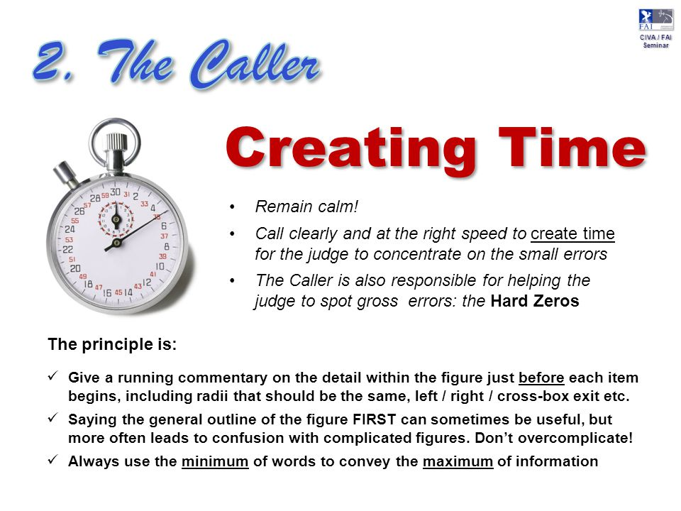 CIVA / FAI Seminar CIVA / FAI Seminar Creating Time Remain calm! Call clearly and at the right speed to create time for the judge to concentrate on th