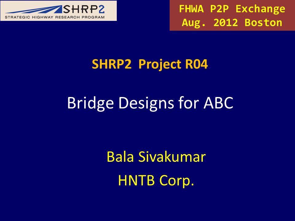 SHRP2 Project R04 Bridge Designs for ABC Bala Sivakumar HNTB Corp. FHWA P2P Exchange Aug. 2012 Boston