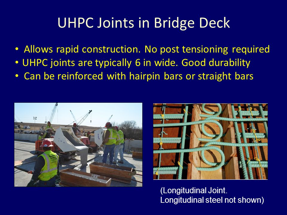 Allows rapid construction. No post tensioning required UHPC joints are typically 6 in wide. Good durability Can be reinforced with hairpin bars or str