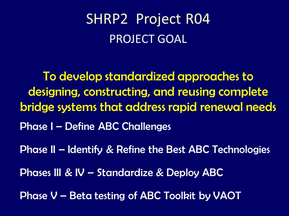 SHRP2 Project R04 PROJECT GOAL To develop standardized approaches to designing, constructing, and reusing complete bridge systems that address rapid r