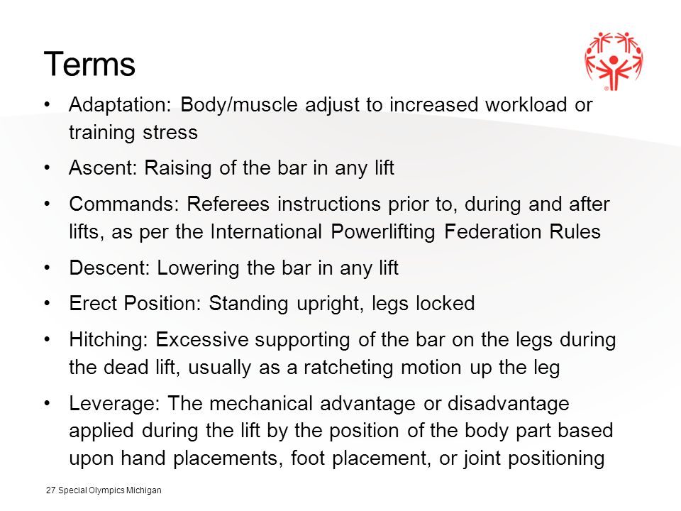 Terms Adaptation: Body/muscle adjust to increased workload or training stress Ascent: Raising of the bar in any lift Commands: Referees instructions prior to, during and after lifts, as per the International Powerlifting Federation Rules Descent: Lowering the bar in any lift Erect Position: Standing upright, legs locked Hitching: Excessive supporting of the bar on the legs during the dead lift, usually as a ratcheting motion up the leg Leverage: The mechanical advantage or disadvantage applied during the lift by the position of the body part based upon hand placements, foot placement, or joint positioning 27 Special Olympics Michigan