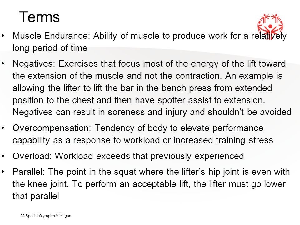 Terms Muscle Endurance: Ability of muscle to produce work for a relatively long period of time Negatives: Exercises that focus most of the energy of the lift toward the extension of the muscle and not the contraction.
