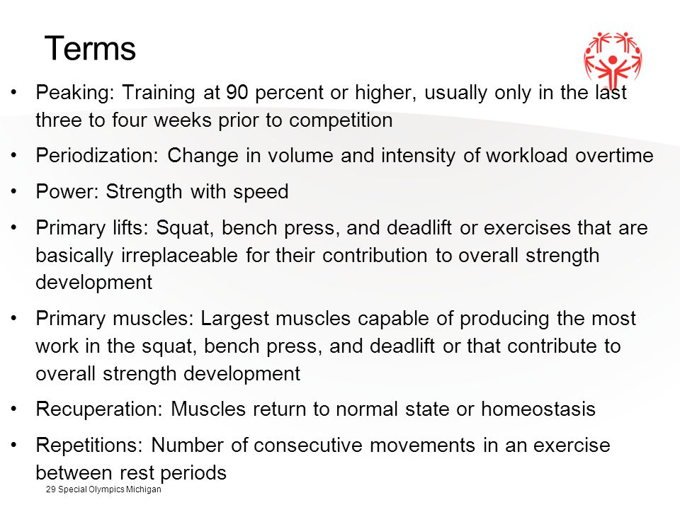 Terms Peaking: Training at 90 percent or higher, usually only in the last three to four weeks prior to competition Periodization: Change in volume and intensity of workload overtime Power: Strength with speed Primary lifts: Squat, bench press, and deadlift or exercises that are basically irreplaceable for their contribution to overall strength development Primary muscles: Largest muscles capable of producing the most work in the squat, bench press, and deadlift or that contribute to overall strength development Recuperation: Muscles return to normal state or homeostasis Repetitions: Number of consecutive movements in an exercise between rest periods 29 Special Olympics Michigan