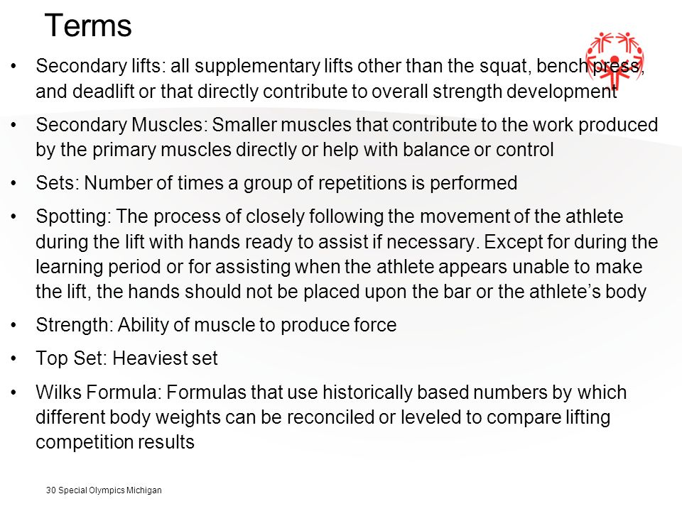 Terms Secondary lifts: all supplementary lifts other than the squat, bench press, and deadlift or that directly contribute to overall strength development Secondary Muscles: Smaller muscles that contribute to the work produced by the primary muscles directly or help with balance or control Sets: Number of times a group of repetitions is performed Spotting: The process of closely following the movement of the athlete during the lift with hands ready to assist if necessary.