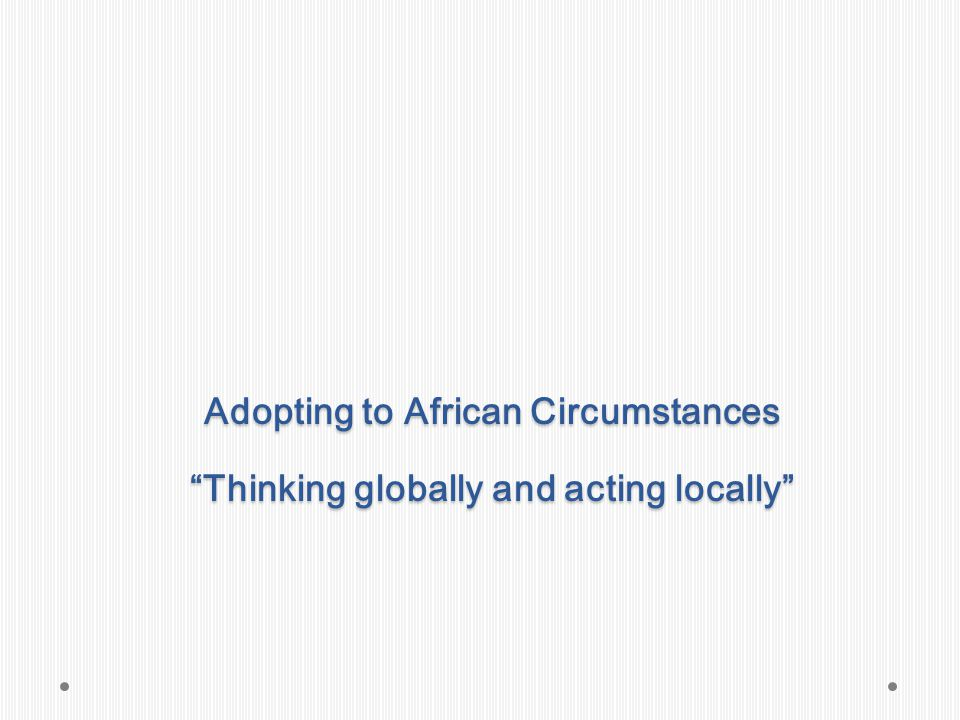 Adopting to African Circumstances Thinking globally and acting locally