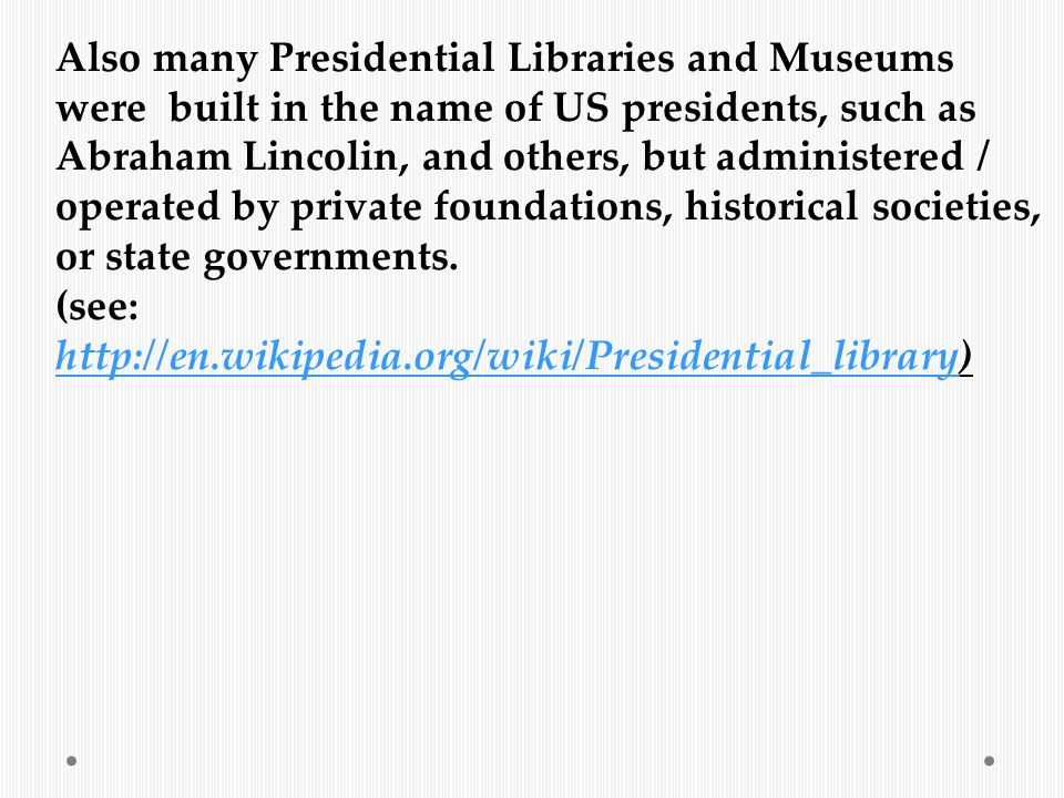 Also many Presidential Libraries and Museums were built in the name of US presidents, such as Abraham Lincolin, and others, but administered / operated by private foundations, historical societies, or state governments.