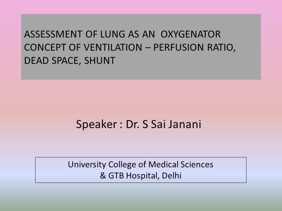 ASSESSMENT OF LUNG AS AN OXYGENATOR CONCEPT OF VENTILATION – PERFUSION RATIO, DEAD SPACE, SHUNT Speaker : Dr.