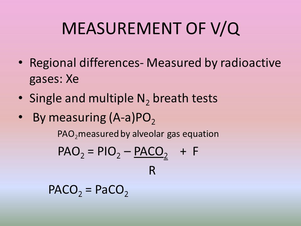 MEASUREMENT OF V/Q Regional differences- Measured by radioactive gases: Xe Single and multiple N 2 breath tests By measuring (A-a)PO 2 PAO 2 measured