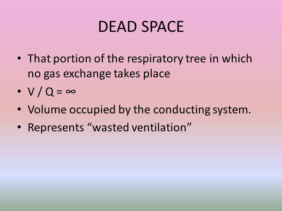 DEAD SPACE That portion of the respiratory tree in which no gas exchange takes place V / Q = ∞ Volume occupied by the conducting system.